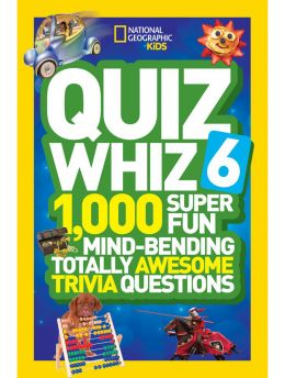 Quiz Whiz 6 : 1,000 Super Fun Mind-Bending Totally Awesome Trivia Questions (National Geographic Kids)